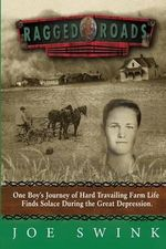 Ragged Roads : One Boy's Journey of Hard Travailing Farm Life Finds Solace During the Great Depression - Joe Swink