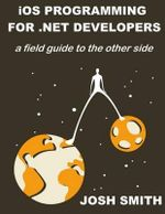 IOS Programming for .Net Developers : A Field Guide to the Other Side - Josh Smith