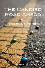 The Candied Road Ahead : Poems & Stories - MR Robert P Langdon