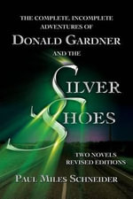 The Complete, Incomplete Adventures of Donald Gardner and the Silver Shoes : Two Novels, Revised Editions - Paul Miles Schneider