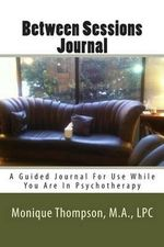 Between Sessions Journal : A Guided Journal for Use While You Are in Psychotherapy - Monique M Thompson Lpc