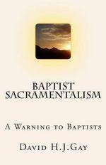 Baptist Sacramentalism : A Warning to Baptists - David H J Gay