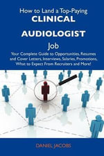 How to Land a Top-Paying Clinical Audiologist Job : Your Complete Guide to Opportunities, Resumes and Cover Letters, Interviews, Salaries, Promotions, What to Expect From Recruiters and More - Daniel Jacobs