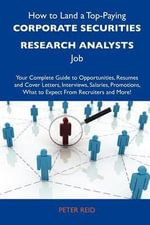 How to Land a Top-Paying Corporate Securities Research Analysts Job : Your Complete Guide to Opportunities, Resumes and Cover Letters, Interviews, Salaries, Promotions, What to Expect from Recruiters and More - Peter Reid