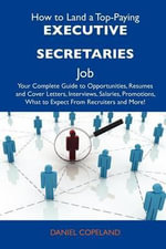 How to Land a Top-Paying Executive Secretaries Job : Your Complete Guide to Opportunities, Resumes and Cover Letters, Interviews, Salaries, Promotions, What to Expect From Recruiters and More - Daniel Copeland