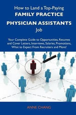 How to Land a Top-Paying Family Practice Physician Assistants Job : Your Complete Guide to Opportunities, Resumes and Cover Letters, Interviews, Salaries, Promotions, What to Expect From Recruiters and More - Anne Chang