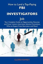How to Land a Top-Paying FBI Investigators Job : Your Complete Guide to Opportunities, Resumes and Cover Letters, Interviews, Salaries, Promotions, What to Expect From Recruiters and More - Gloria Ramsey