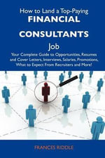 How to Land a Top-Paying Financial Consultants Job : Your Complete Guide to Opportunities, Resumes and Cover Letters, Interviews, Salaries, Promotions, What to Expect From Recruiters and More - Frances Riddle