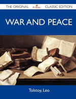 War and Peace - The Original Classic Edition - Count Leo Nikolayevich Tolstoy