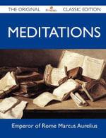 Meditations - The Original Classic Edition - Emperor of Rome Marcus Aurelius