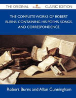 The Complete Works of Robert Burns : Containing His Poems, Songs, and Correspondence - The Original Classic Edition - Robert Burns and Allan Cunningham