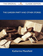 The Garden Party and Other Stories - The Original Classic Edition - Katherine Mansfield