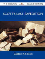 Scott's Last Expedition - The Original Classic Edition - Captain R. F. Scott