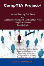 Comptia Project+ Secrets to Acing the Exam and Successful Finding and Landing Your Next Comptia Project+ Certified Job - Douglas Hammond