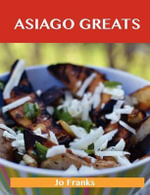 Asiago Greats : Delicious Asiago Recipes, The Top 53 Asiago Recipes - Jo Franks