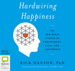 Hardwiring Happiness : The new brain science of contentment, calm, and confidence - Rick Hanson
