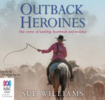 Outback Heroines : True stories of hardship, heartbreak and resilience - Sue Williams