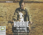 Horrie the War Dog the Story of Australia's Most Famous Dog - Roland Perry