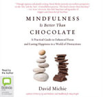 Mindfulness Is Better Than Chocolate : A Practical Guide to Enhanced Focus and Lasting Happiness in a World of Distractions - David Michie
