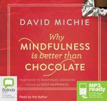 Why Mindfulness Is Better Than Chocolate : Your guide to inner peace, enhanced focus and deep happiness (MP3) - David Michie