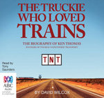 The Truckie Who Loved Trains : The Biography of Ken Thomas - David Wilcox