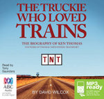 The Truckie Who Loved Trains : The Biography of Ken Thomas (MP3) - David Wilcox