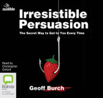 Irresistible Persuasion : The Secret Way to Get Yes Every Time - Geoff Burch