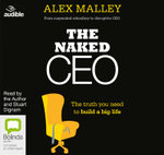 The Naked CEO : The Truth You Need to Build a Big Life - Alex Malley