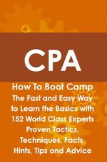 CPA How To Boot Camp : The Fast and Easy Way to Learn the Basics with 152 World Class Experts Proven Tactics, Techniques, Facts, Hints, Tips and Advice - Arthur Rathbun