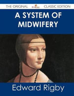 A System of Midwifery - The Original Classic Edition - Edward Rigby