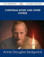 Christmas Roses and Other Stories - The Original Classic Edition - Anne Douglas Sedgwick