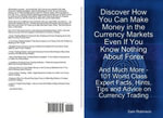 Discover How You Can Make Money in the Currency Markets Even If You Know Nothing About Forex - And Much More - 101 World Class Expert Facts, Hints, Ti - Sam Robinson
