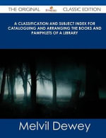 A Classification and Subject Index for Cataloguing and Arranging the Books and Pamphlets of a Library - The Original Classic Edition - Melvil Dewey