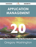 Application Management 20 Success Secrets - 20 Most Asked Questions on Application Management - What You Need to Know - Gregory Washington