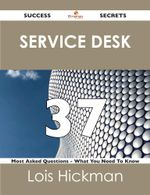 Service Desk 37 Success Secrets - 37 Most Asked Questions on Service Desk - What You Need to Know - Lois Hickman