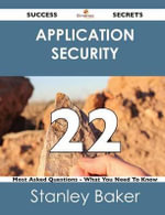Application Security 22 Success Secrets - 22 Most Asked Questions on Application Security - What You Need to Know - Stanley Baker