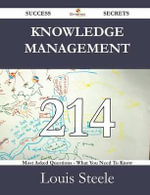 Knowledge Management 214 Success Secrets - 214 Most Asked Questions on Knowledge Management - What You Need to Know - Louis Steele
