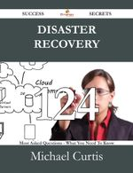 Disaster Recovery 124 Success Secrets - 124 Most Asked Questions on Disaster Recovery - What You Need to Know - Michael Curtis