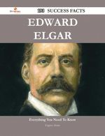 Edward Elgar 193 Success Facts - Everything You Need to Know about Edward Elgar - Eugene Alston