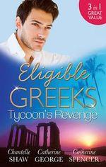 Eligible Greeks : Tycoon's Revenge : Proud Greek, Ruthless Revenge / The Power Of The Legendary Greek / The Greek Millionaire's Mistress - Chantelle Shaw