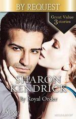 The Mediterranean Prince's Passion / The Prince's Love-Child / The Future King's Bride : By Royal Order - Sharon Kendrick