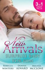 New Arrivals : Surprise Baby for Him : Accidentally Pregnant! / The Soldier's Homecoming / Marriage for Baby - Rebecca Winters