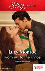 Promised to the Prince : The Scorsolini Marriage Bargain / Hired : The Sheikh's Secretary Mistress / For Duty's Sake - Lucy Monroe