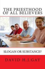 The Priesthood of All Believers : Slogan or Substance? - David H J Gay