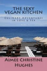The Sexy Vegan Kitchen : Culinary Adventures in Love & Sex - Aimee Christine Hughes