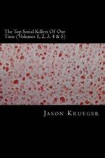 The Top Serial Killers of Our Time (Volumes 1, 2, 3, 4 & 5) : True Crime Committed by the World's Most Notorious Serial Killers - Jason Krueger