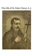 The Life of St. Peter Claver, S. J. : Apostle to the Negroes - Unknown Author