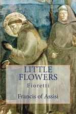 Little Flowers : Fioretti - Francis of Assisi