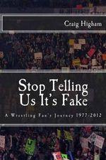 Stop Telling Us It's Fake : A Wrestling Fan's Journey 1977-2012 - MR Craig N Higham