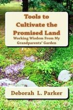 Tools to Cultivate the Promised Land : Working Wisdom from My Grandparents' Garden - Deborah L Parker